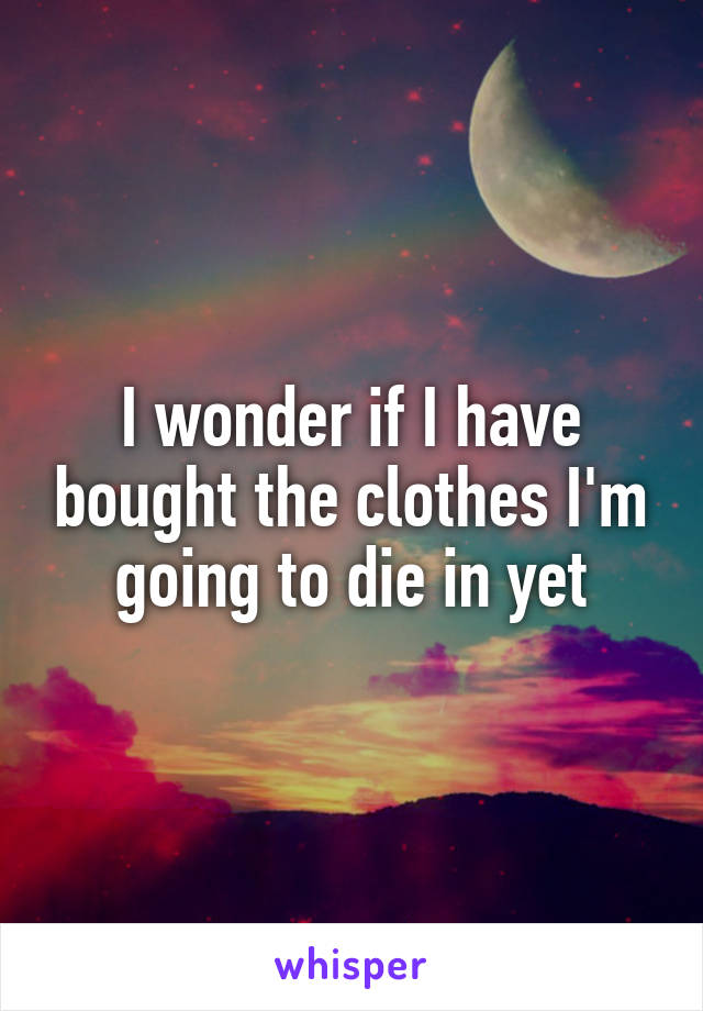 I wonder if I have bought the clothes I'm going to die in yet