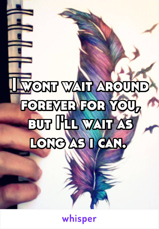 I wont wait around forever for you, but I'll wait as long as i can.