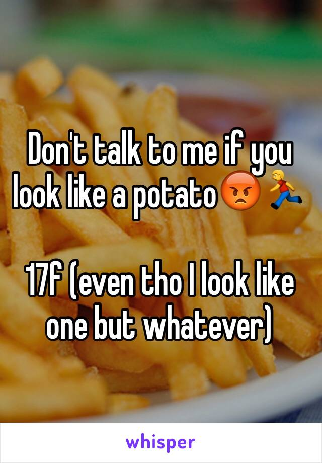 Don't talk to me if you look like a potato😡🏃  17f (even tho I look like one but whatever)