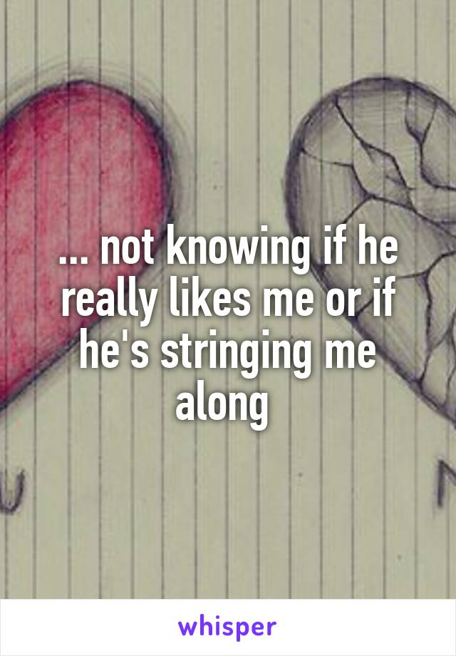 ... not knowing if he really likes me or if he's stringing me along