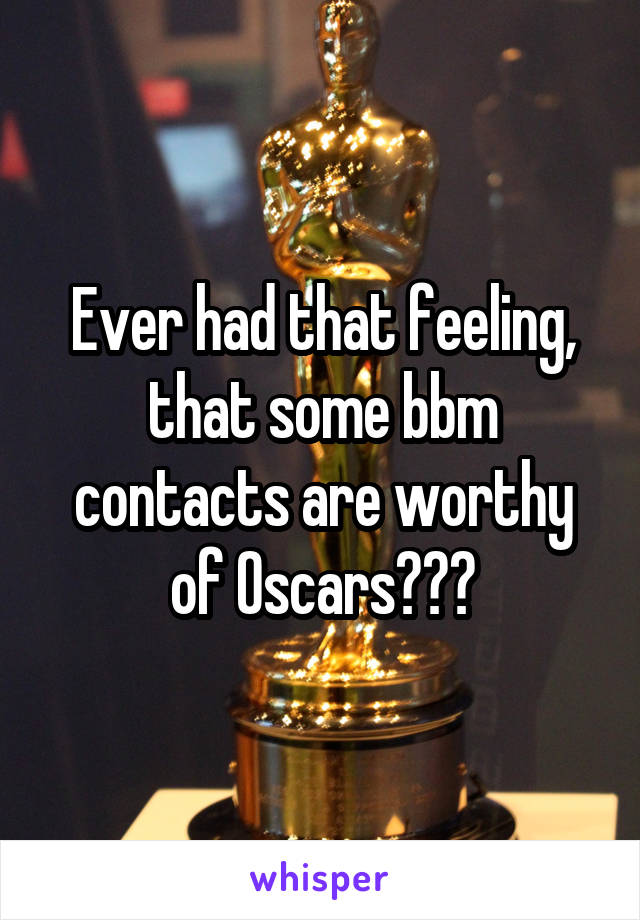 Ever had that feeling, that some bbm contacts are worthy of Oscars???