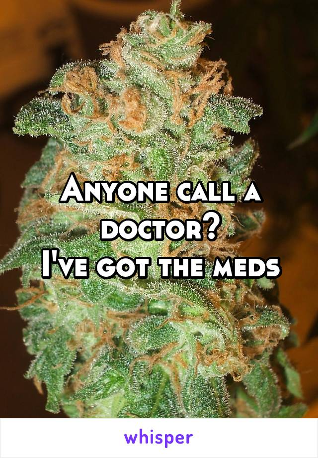 Anyone call a doctor? I've got the meds
