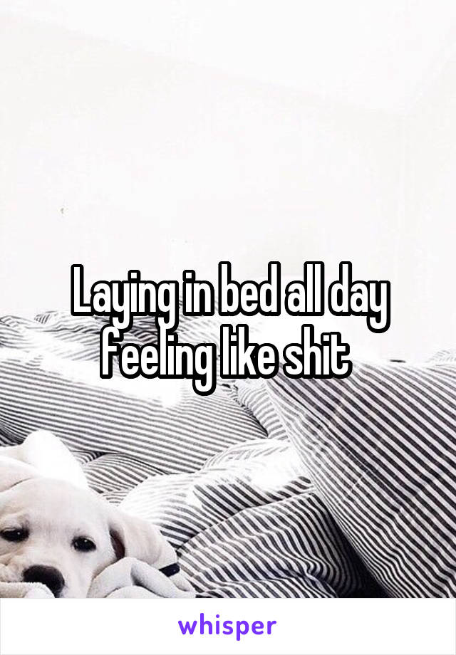 Laying in bed all day feeling like shit