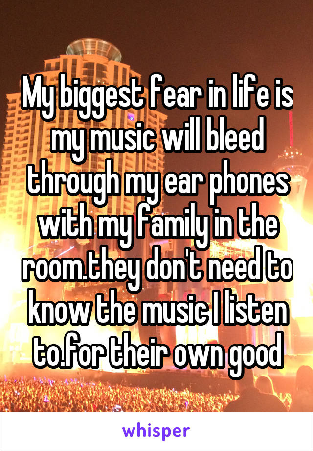 My biggest fear in life is my music will bleed through my ear phones with my family in the room.they don't need to know the music I listen to.for their own good