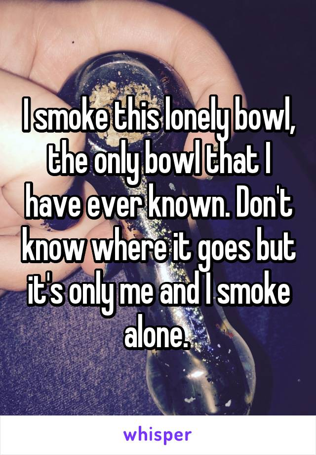 I smoke this lonely bowl, the only bowl that I have ever known. Don't know where it goes but it's only me and I smoke alone.