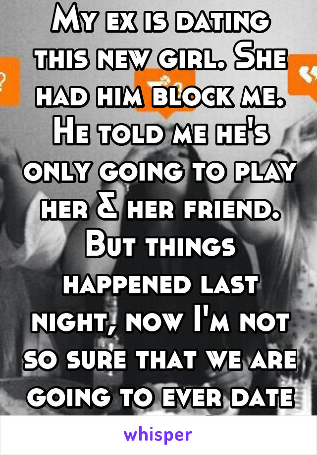My ex is dating this new girl. She had him block me. He told me he's only going to play her & her friend. But things happened last night, now I'm not so sure that we are going to ever date again. :(