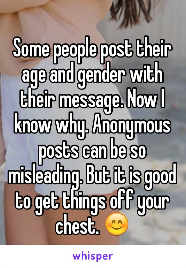 Some people post their age and gender with their message. Now I know why. Anonymous posts can be so misleading. But it is good to get things off your chest. 😊