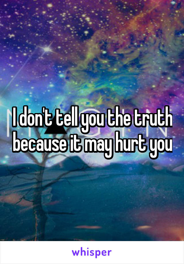 I don't tell you the truth because it may hurt you