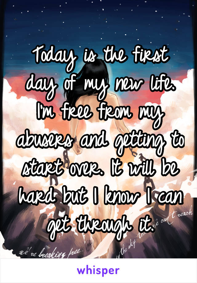 Today is the first day of my new life. I'm free from my abusers and getting to start over. It will be hard but I know I can get through it.