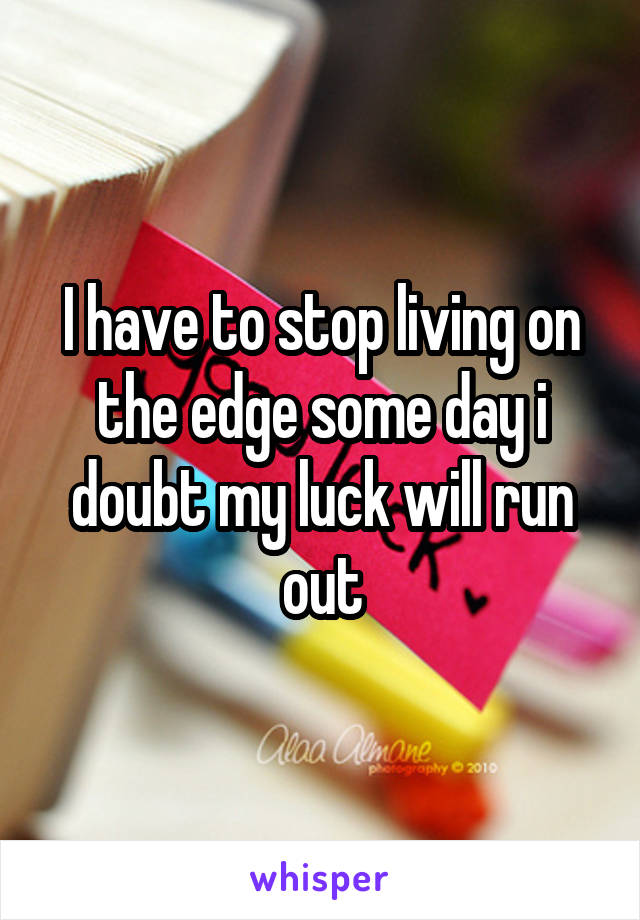 I have to stop living on the edge some day i doubt my luck will run out