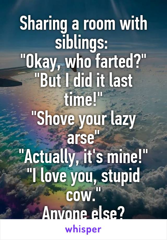 """Sharing a room with siblings:  """"Okay, who farted?"""" """"But I did it last time!"""" """"Shove your lazy arse"""" """"Actually, it's mine!"""" """"I love you, stupid cow."""" Anyone else?"""