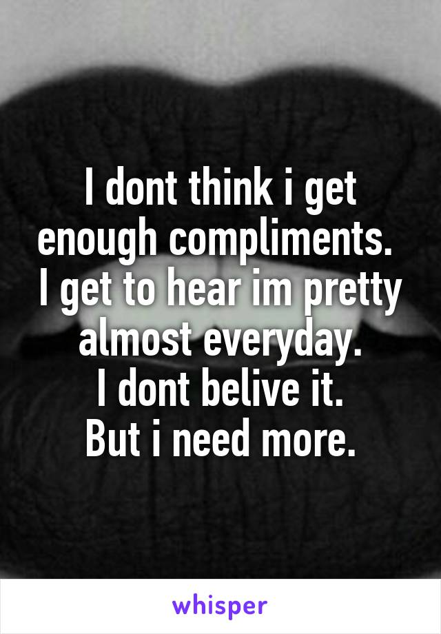 I dont think i get enough compliments.  I get to hear im pretty almost everyday. I dont belive it. But i need more.