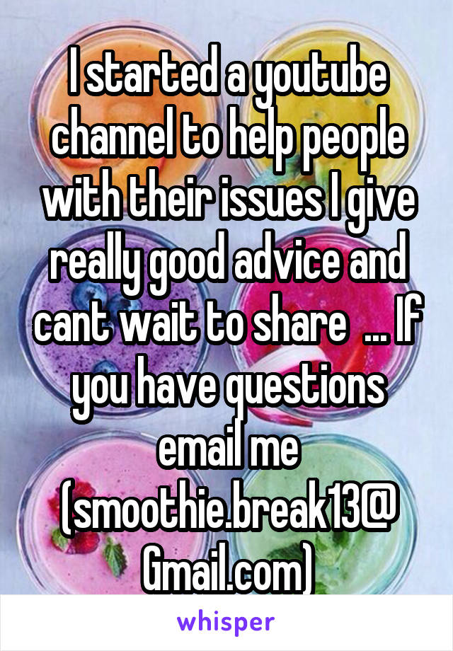 I started a youtube channel to help people with their issues I give really good advice and cant wait to share  ... If you have questions email me (smoothie.break13@ Gmail.com)