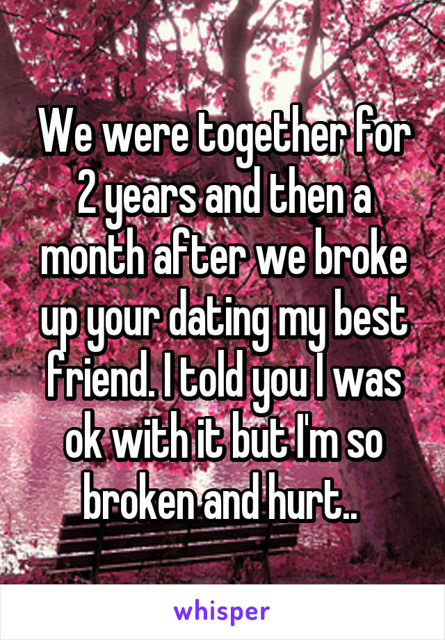 We were together for 2 years and then a month after we broke up your dating my best friend. I told you I was ok with it but I'm so broken and hurt..