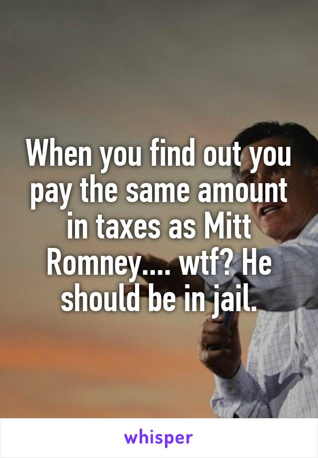When you find out you pay the same amount in taxes as Mitt Romney.... wtf? He should be in jail.