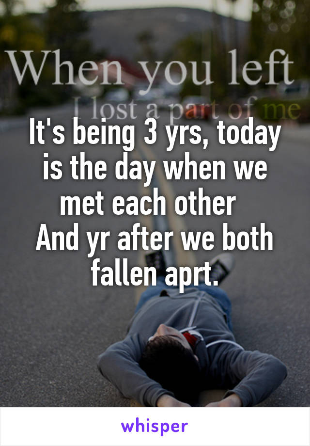 It's being 3 yrs, today is the day when we met each other   And yr after we both fallen aprt.
