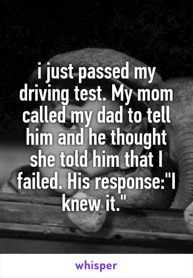 "i just passed my driving test. My mom called my dad to tell him and he thought she told him that I failed. His response:""I knew it."""