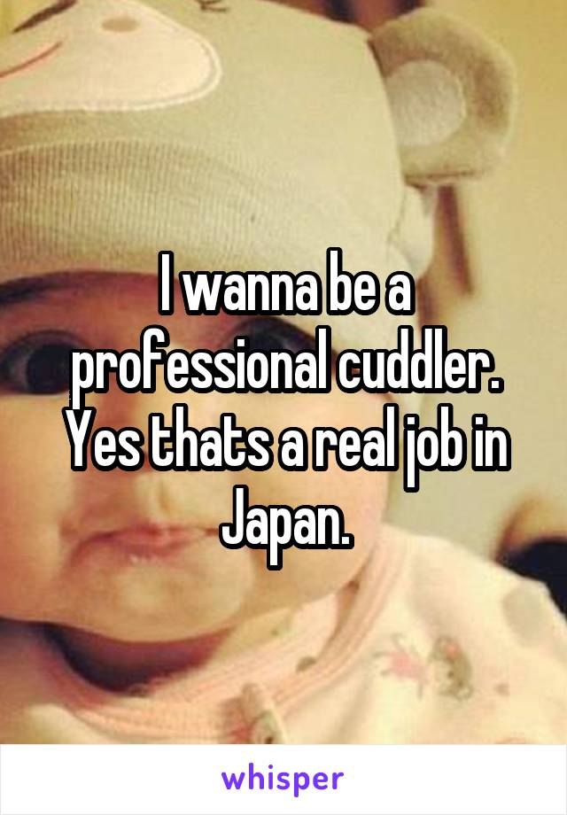 I wanna be a professional cuddler. Yes thats a real job in Japan.