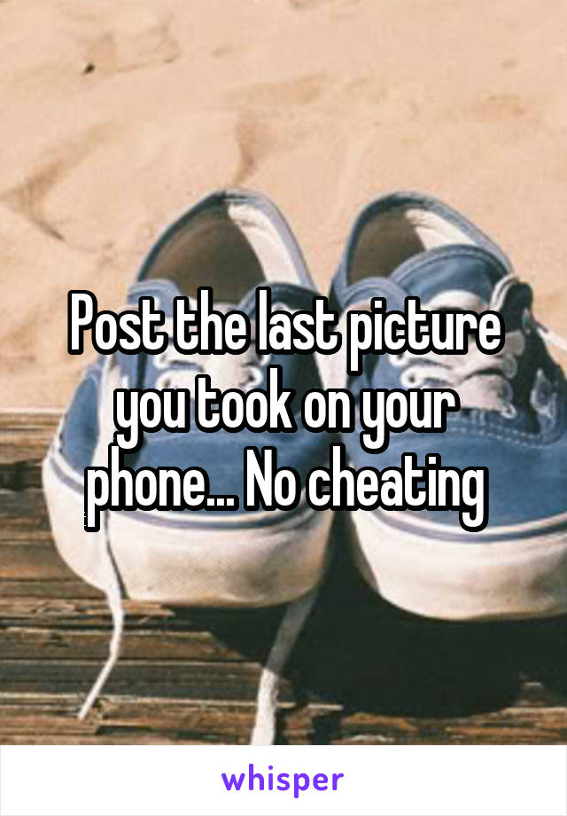 Post the last picture you took on your phone... No cheating