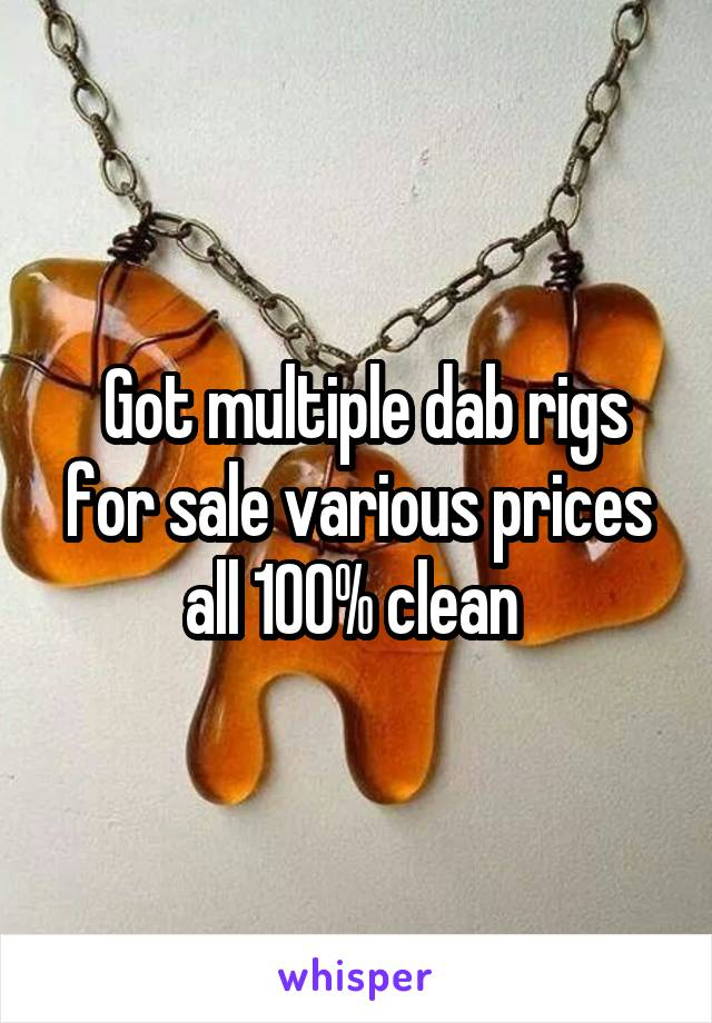 Got multiple dab rigs for sale various prices all 100% clean