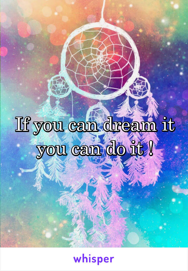 If you can dream it you can do it !