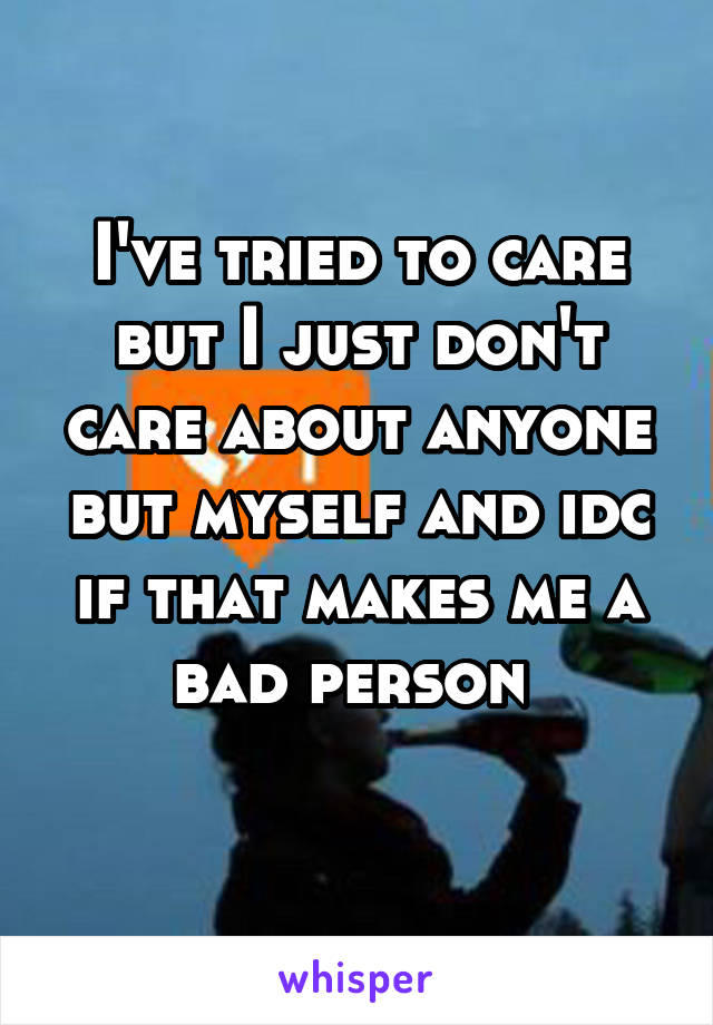 I've tried to care but I just don't care about anyone but myself and idc if that makes me a bad person