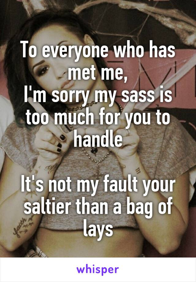 To everyone who has met me, I'm sorry my sass is too much for you to handle  It's not my fault your saltier than a bag of lays