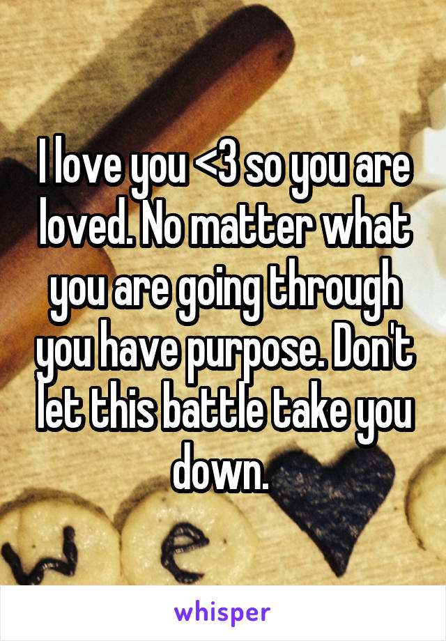 I love you <3 so you are loved. No matter what you are going through you have purpose. Don't let this battle take you down.