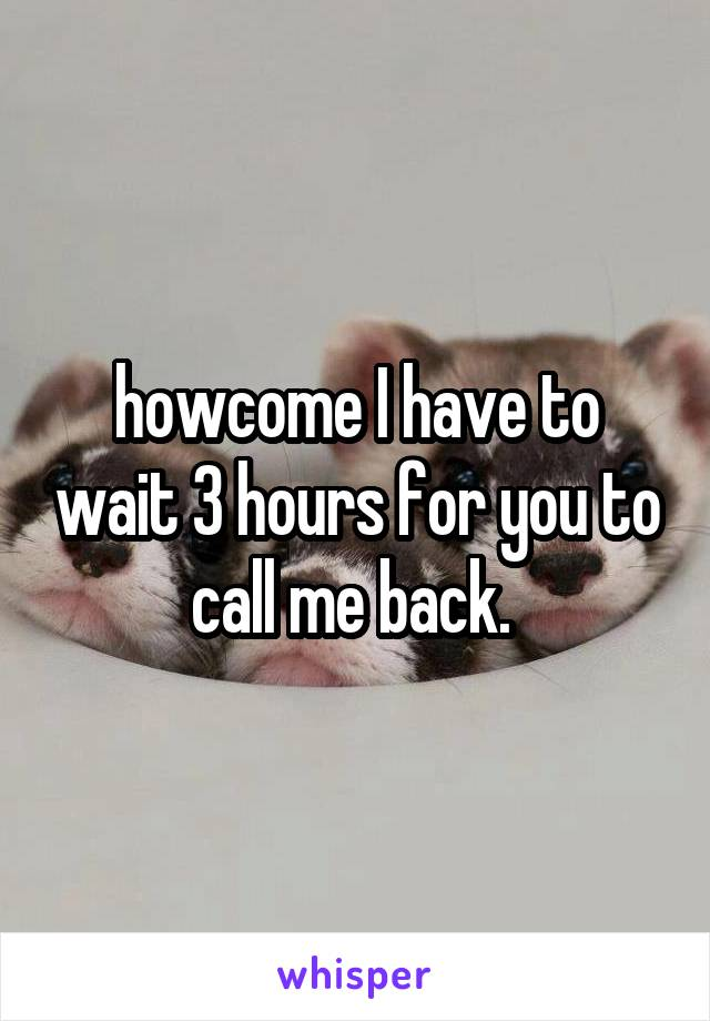 howcome I have to wait 3 hours for you to call me back.