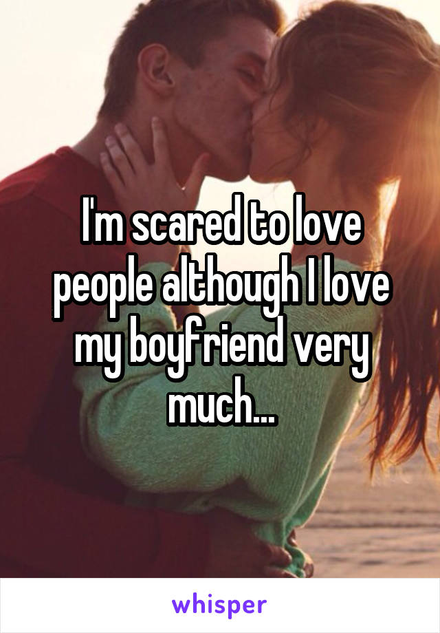 I'm scared to love people although I love my boyfriend very much...