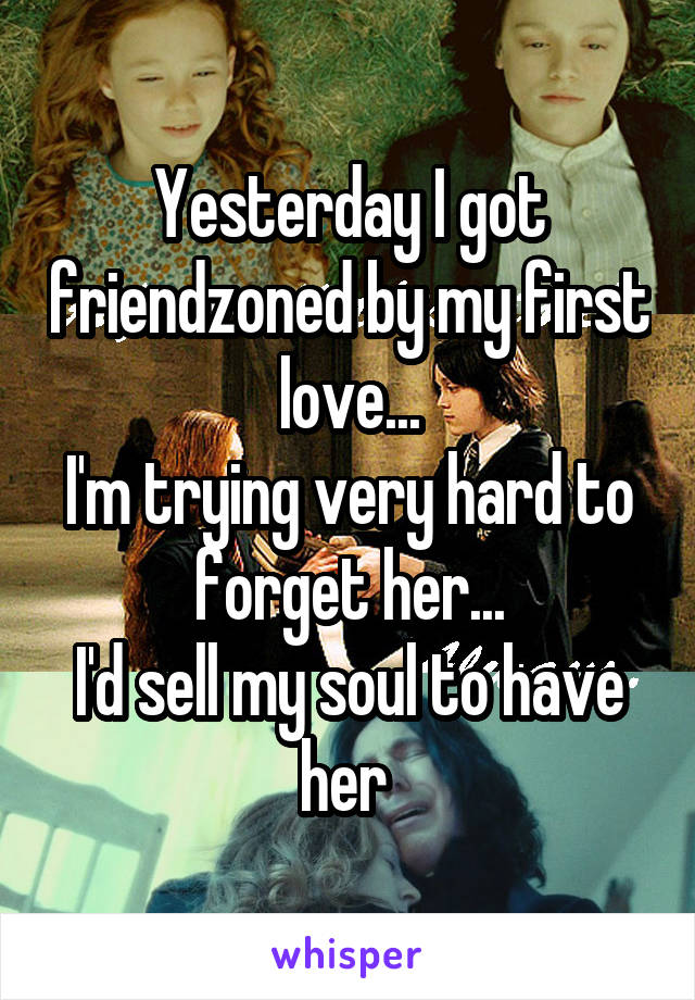 Yesterday I got friendzoned by my first love... I'm trying very hard to forget her... I'd sell my soul to have her