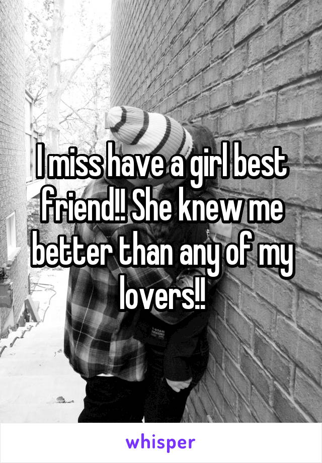 I miss have a girl best friend!! She knew me better than any of my lovers!!