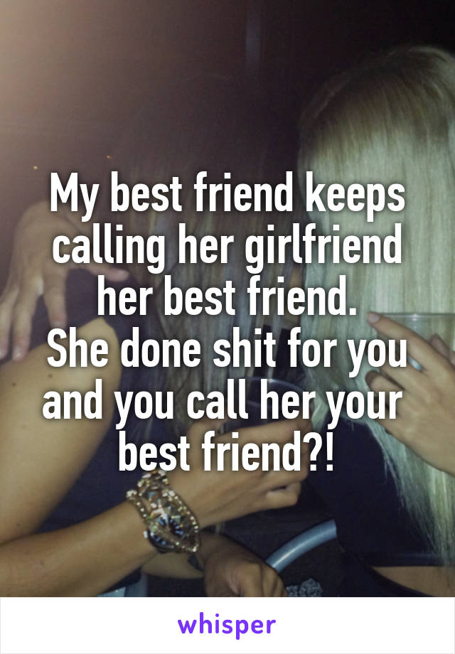 My best friend keeps calling her girlfriend her best friend. She done shit for you and you call her your  best friend?!