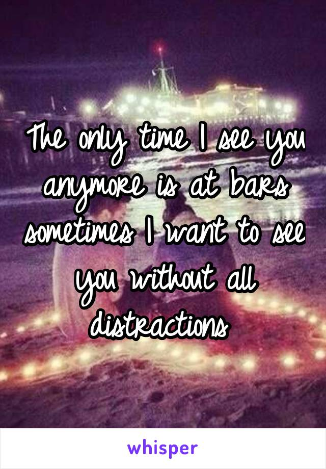 The only time I see you anymore is at bars sometimes I want to see you without all distractions