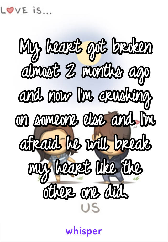 My heart got broken almost 2 months ago and now I'm crushing on someone else and I'm afraid he will break my heart like the other one did.
