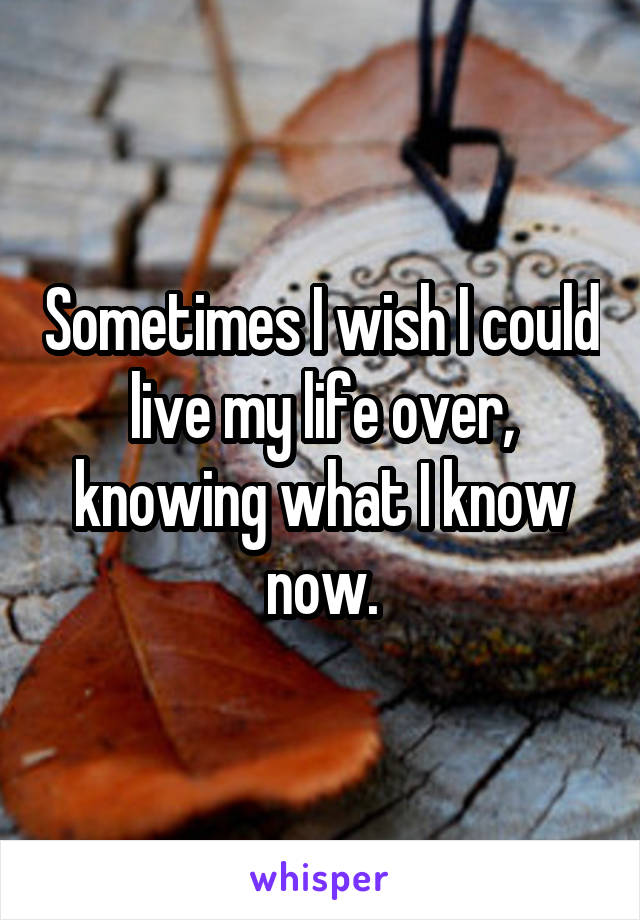 Sometimes I wish I could live my life over, knowing what I know now.