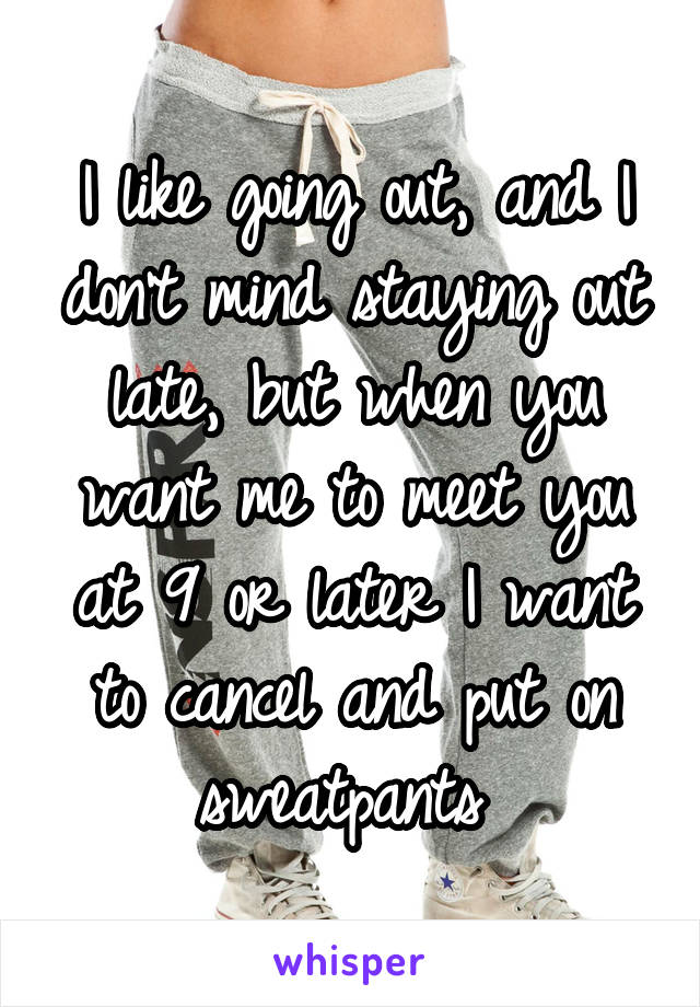 I like going out, and I don't mind staying out late, but when you want me to meet you at 9 or later I want to cancel and put on sweatpants