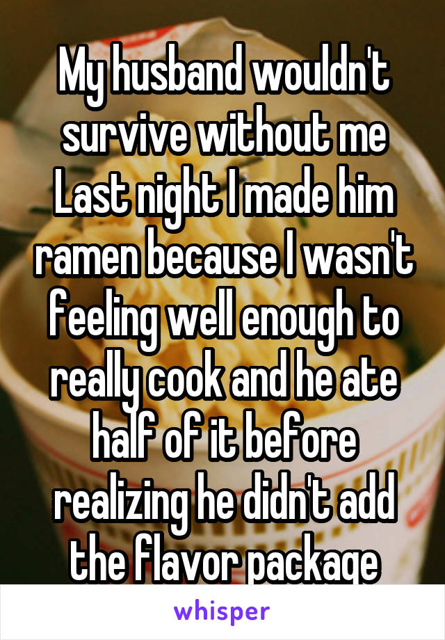 My husband wouldn't survive without me Last night I made him ramen because I wasn't feeling well enough to really cook and he ate half of it before realizing he didn't add the flavor package