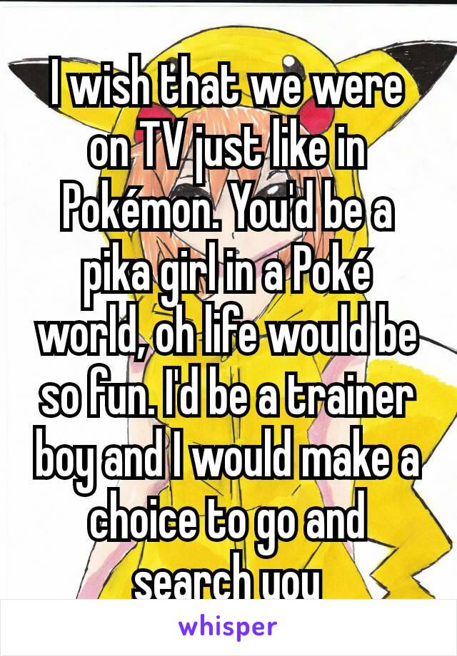 I wish that we were on TV just like in Pokémon. You'd be a pika girl in a Poké world, oh life would be so fun. I'd be a trainer boy and I would make a choice to go and search you
