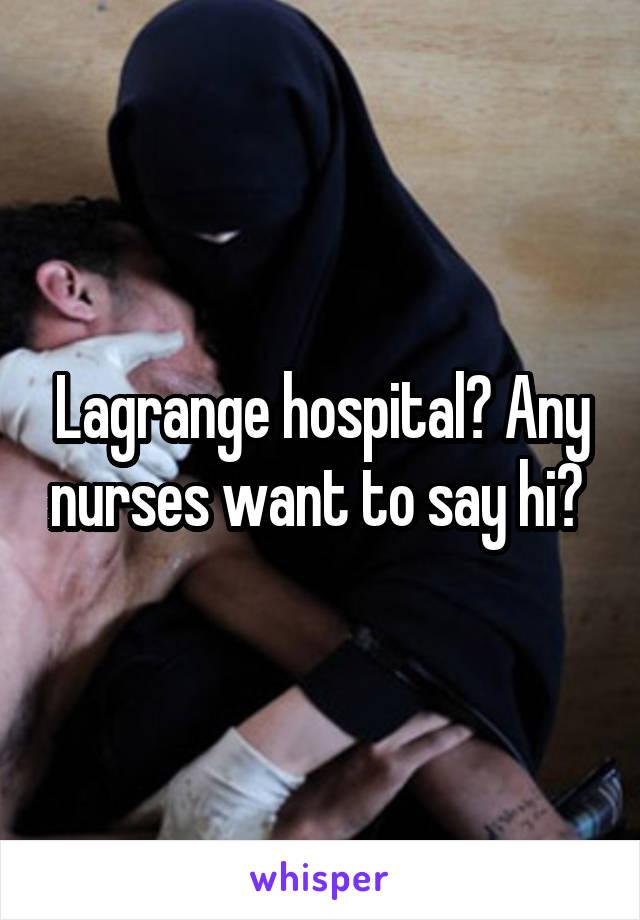 Lagrange hospital? Any nurses want to say hi?