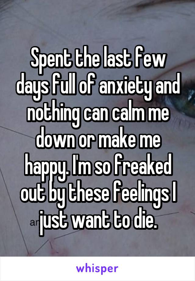 Spent the last few days full of anxiety and nothing can calm me down or make me happy. I'm so freaked out by these feelings I just want to die.