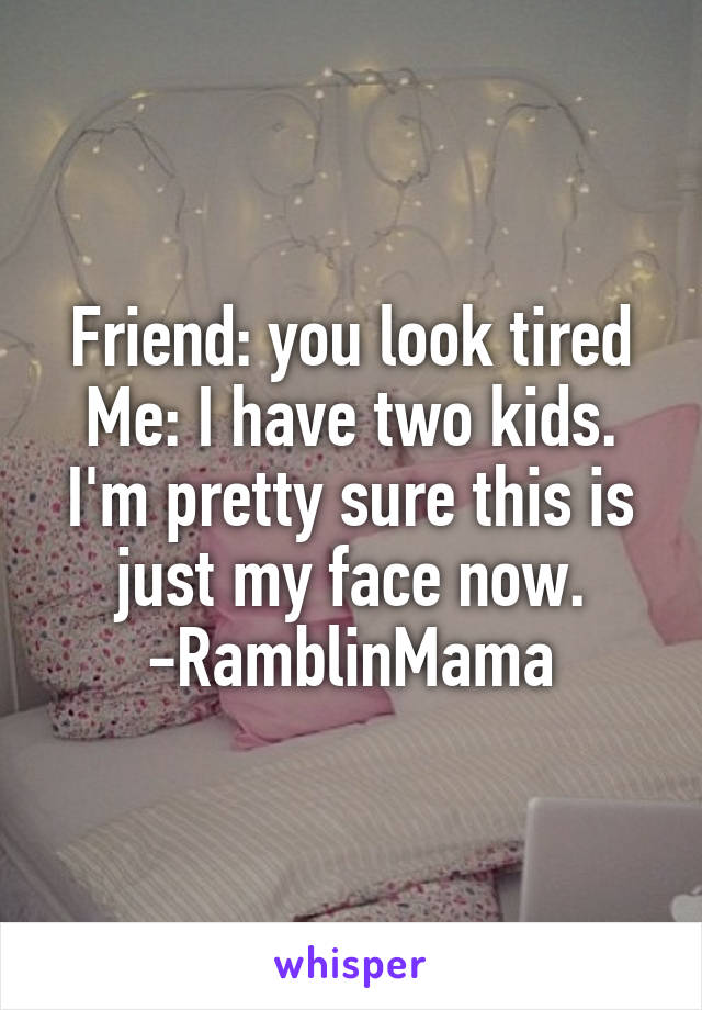 Friend: you look tired Me: I have two kids. I'm pretty sure this is just my face now. -RamblinMama