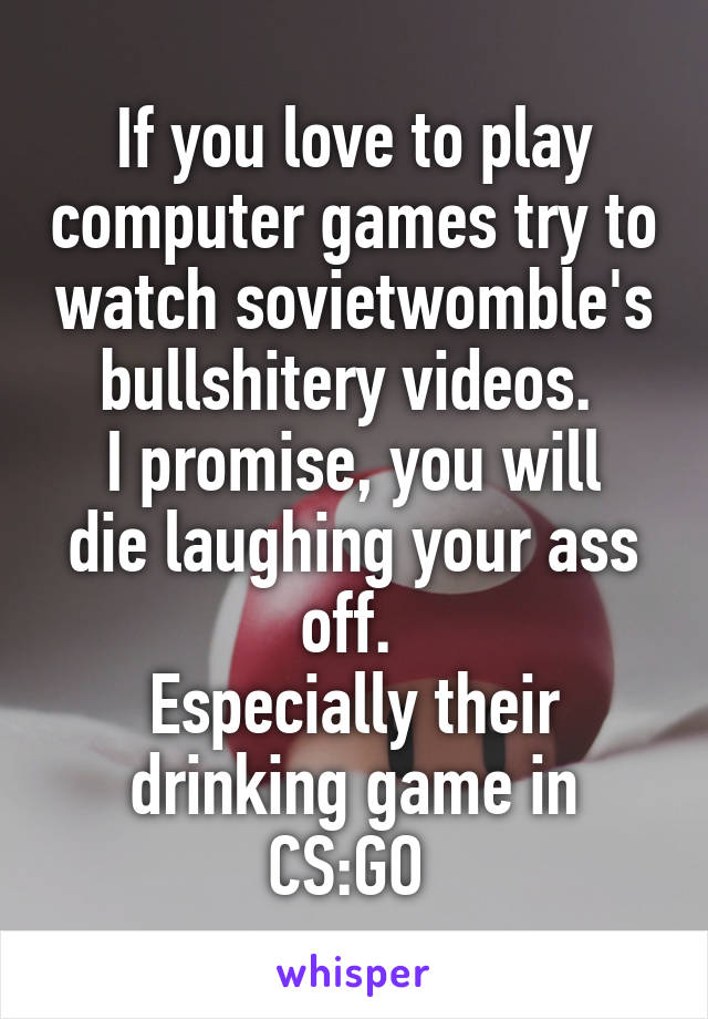 If you love to play computer games try to watch sovietwomble's bullshitery videos.  I promise, you will die laughing your ass off.  Especially their drinking game in CS:GO