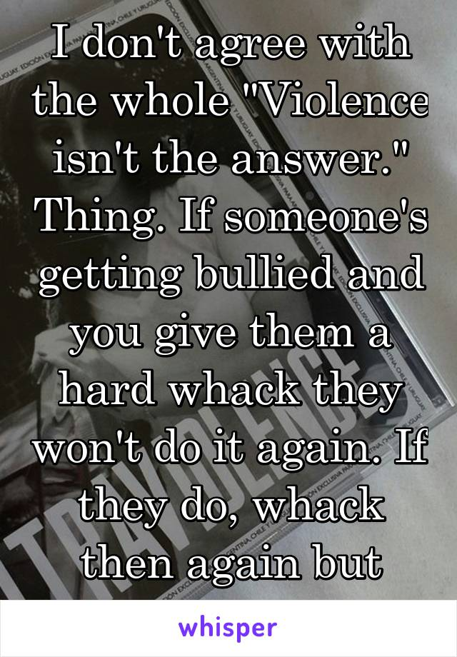 "I don't agree with the whole ""Violence isn't the answer."" Thing. If someone's getting bullied and you give them a hard whack they won't do it again. If they do, whack then again but twise as hard."