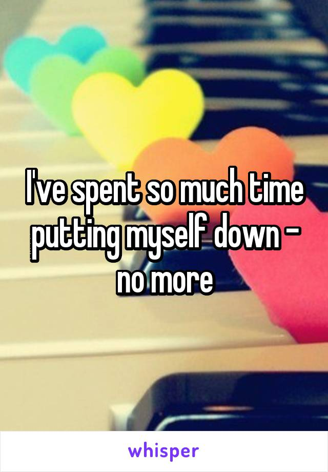 I've spent so much time putting myself down - no more