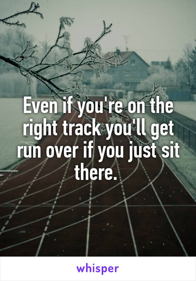 Even if you're on the right track you'll get run over if you just sit there.