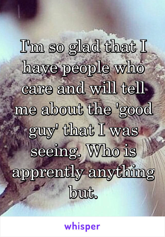 I'm so glad that I have people who care and will tell me about the 'good guy' that I was seeing. Who is apprently anything but.
