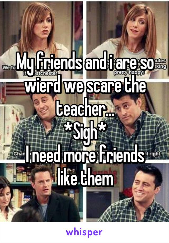My friends and i are so wierd we scare the teacher... *Sigh* I need more friends like them