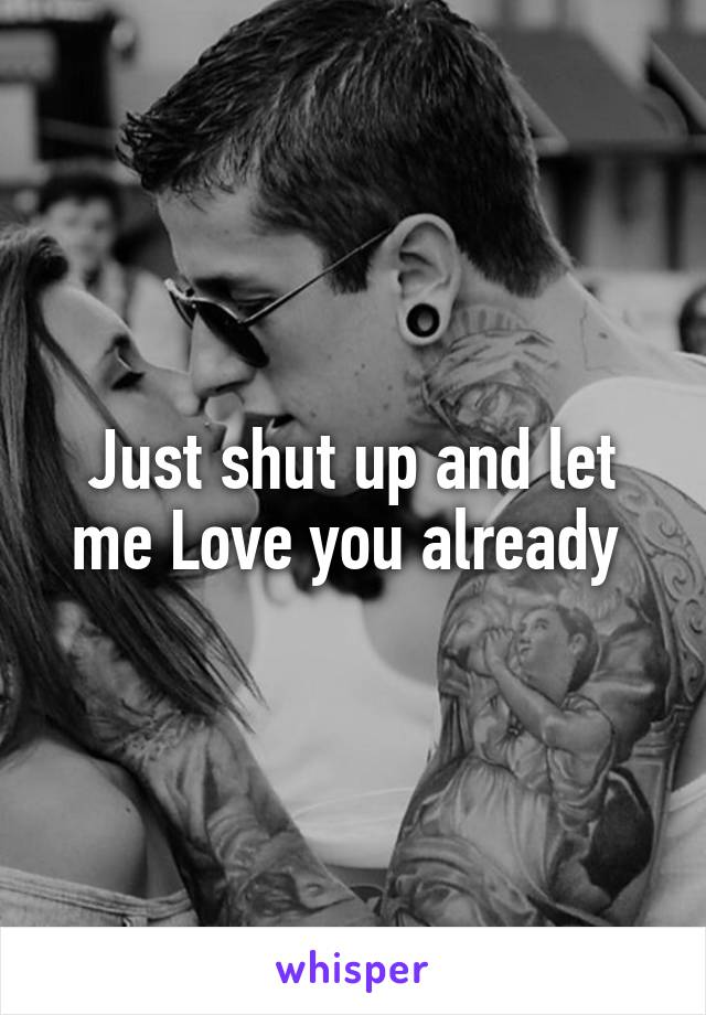 Just shut up and let me Love you already