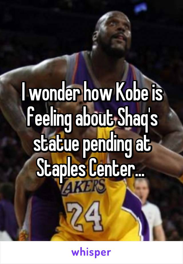 I wonder how Kobe is feeling about Shaq's statue pending at Staples Center...